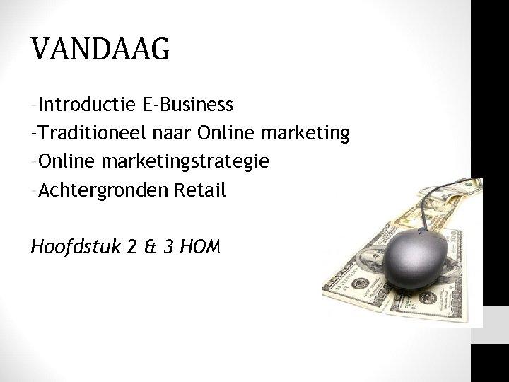 VANDAAG -Introductie E-Business -Traditioneel naar Online marketing -Online marketingstrategie -Achtergronden Retail Hoofdstuk 2 &