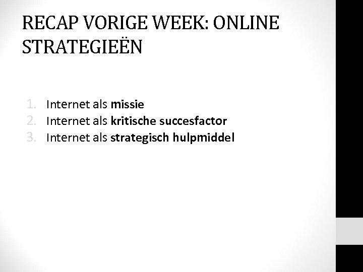 RECAP VORIGE WEEK: ONLINE STRATEGIEËN 1. Internet als missie 2. Internet als kritische succesfactor