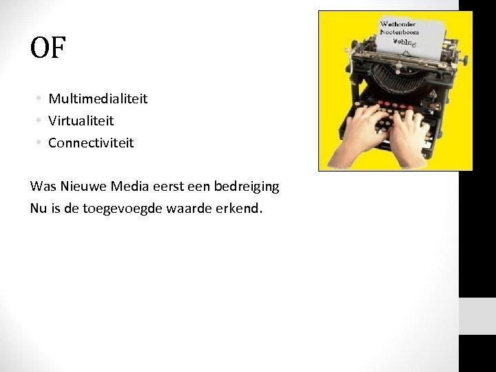 OF • Multimedialiteit • Virtualiteit • Connectiviteit Was Nieuwe Media eerst een bedreiging Nu