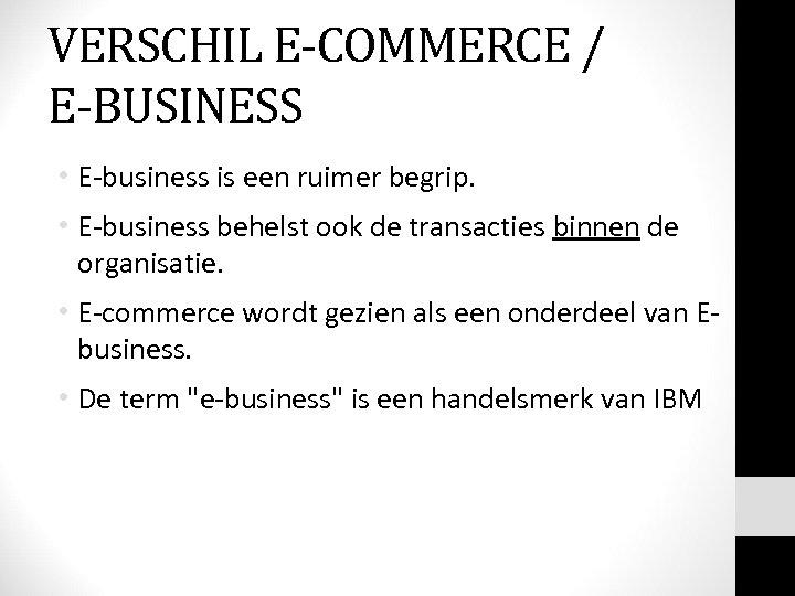 VERSCHIL E-COMMERCE / E-BUSINESS • E-business is een ruimer begrip. • E-business behelst ook