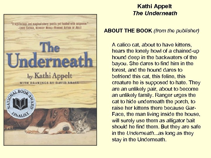 Kathi Appelt The Underneath ABOUT THE BOOK (from the publisher) A calico cat, about