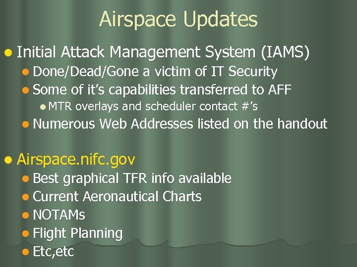 Airspace Updates l Initial Attack Management System (IAMS) l Done/Dead/Gone a victim of IT