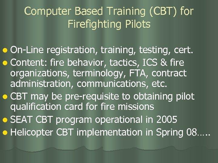 Computer Based Training (CBT) for Firefighting Pilots l On-Line registration, training, testing, cert. l