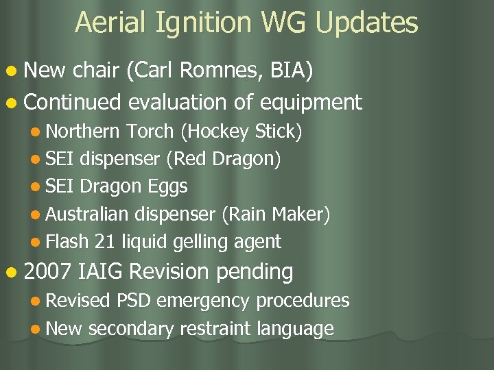Aerial Ignition WG Updates l New chair (Carl Romnes, BIA) l Continued evaluation of