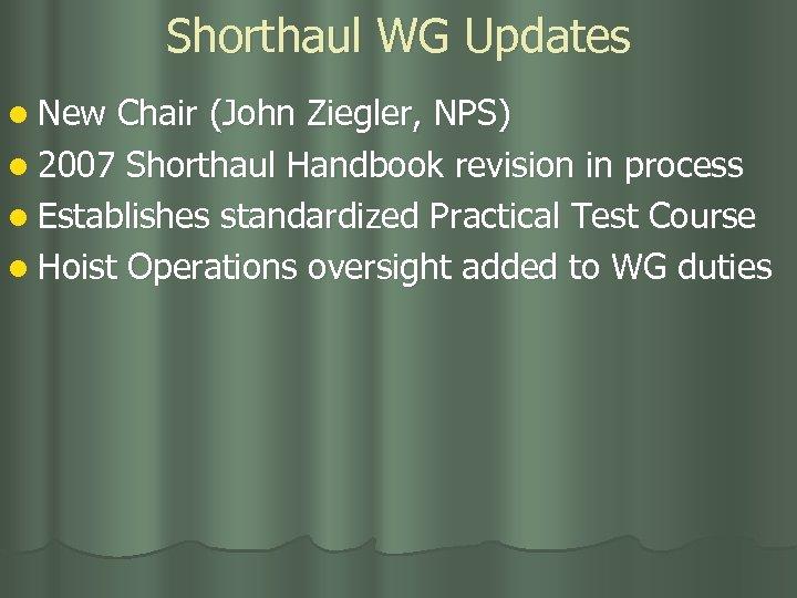 Shorthaul WG Updates l New Chair (John Ziegler, NPS) l 2007 Shorthaul Handbook revision