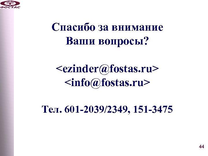 Спасибо за внимание Ваши вопросы? <ezinder@fostas. ru> <info@fostas. ru> Тел. 601 -2039/2349, 151 -3475