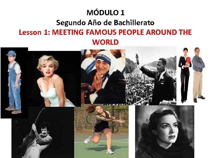 MÓDULO 1 Segundo Año de Bachillerato Lesson 1: MEETING FAMOUS PEOPLE AROUND THE WORLD