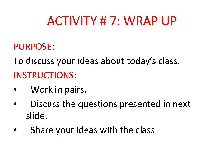 ACTIVITY # 7: WRAP UP PURPOSE: To discuss your ideas about today's class. INSTRUCTIONS: