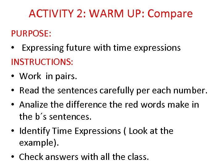 ACTIVITY 2: WARM UP: Compare PURPOSE: • Expressing future with time expressions INSTRUCTIONS: •