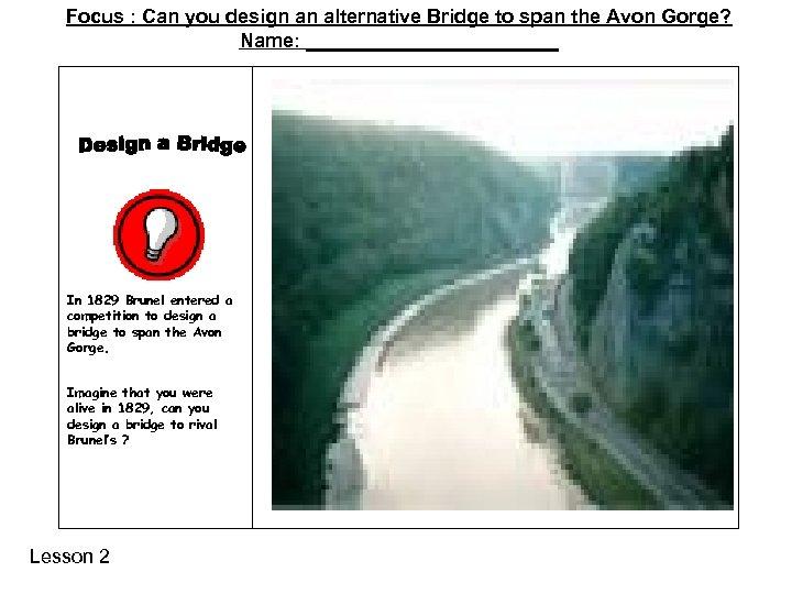 Focus : Can you design an alternative Bridge to span the Avon Gorge? Name: