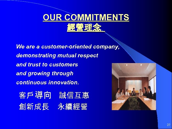 OUR COMMITMENTS 經營理念 We are a customer-oriented company, demonstrating mutual respect and trust to