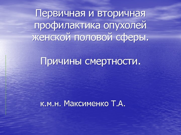 Первичная и вторичная профилактика опухолей женской половой сферы. Причины смертности. к. м. н. Максименко