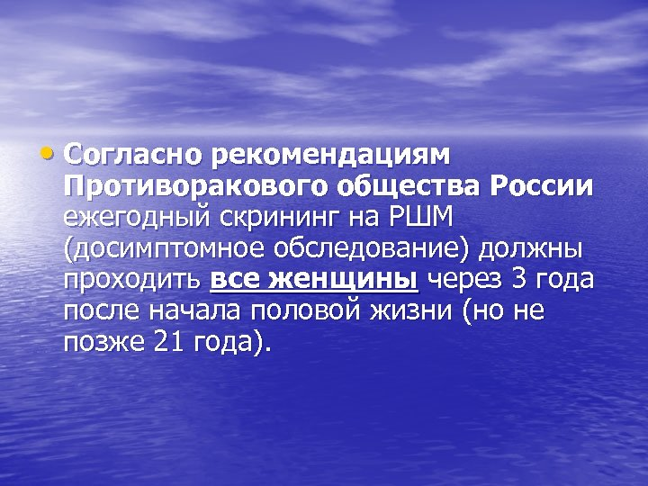• Согласно рекомендациям Противоракового общества России ежегодный скрининг на РШМ (досимптомное обследование) должны