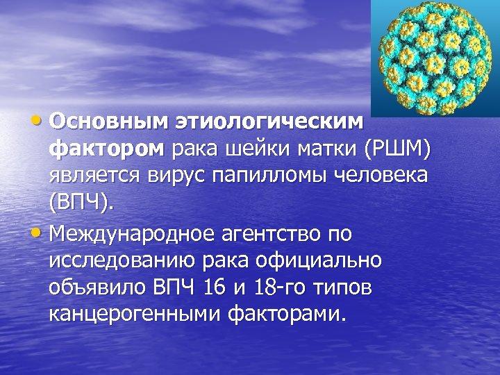 • Основным этиологическим фактором рака шейки матки (РШМ) является вирус папилломы человека (ВПЧ).