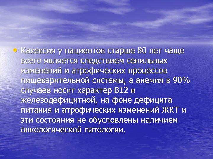 • Кахексия у пациентов старше 80 лет чаще всего является следствием сенильных изменений