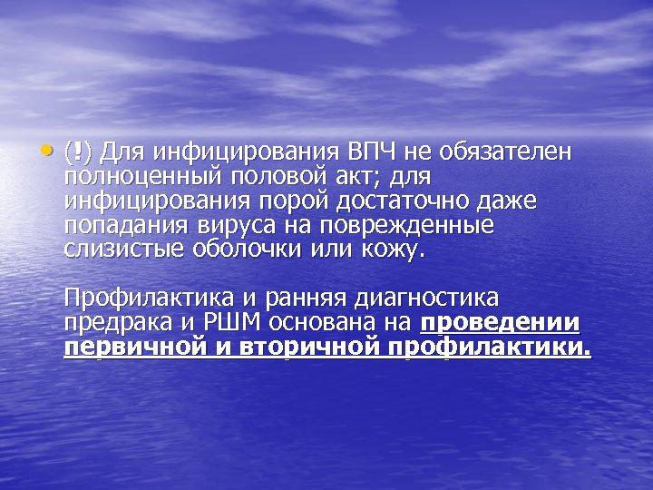 • (!) Для инфицирования ВПЧ не обязателен полноценный половой акт; для инфицирования порой