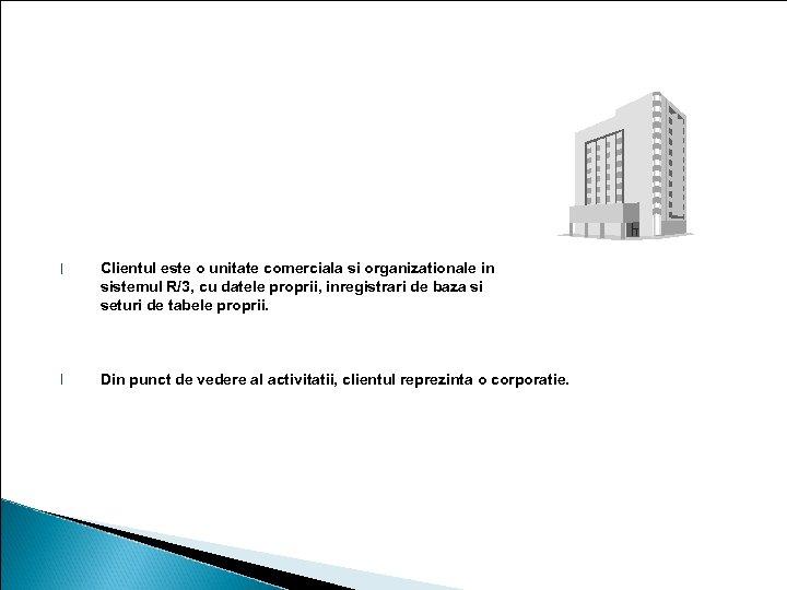 Clientul l Clientul este o unitate comerciala si organizationale in sistemul R/3, cu datele