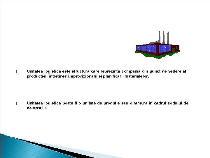 Unitatea logistica l Unitatea logistica este structura care reprezinta compania din punct de vedere