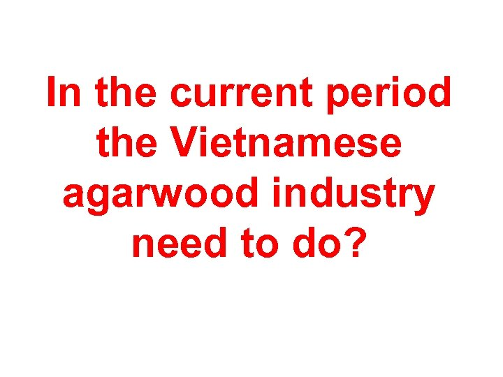 In the current period the Vietnamese agarwood industry need to do?