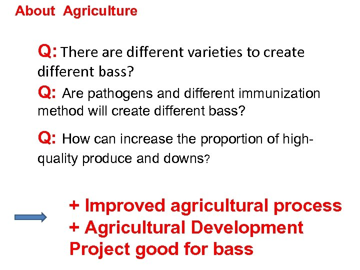 About Agriculture Q: There are different varieties to create different bass? Q: Are pathogens