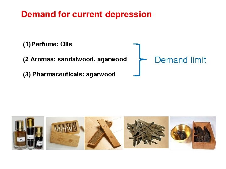 Demand for current depression (1) Perfume: Oils (2 Aromas: sandalwood, agarwood (3) Pharmaceuticals: agarwood