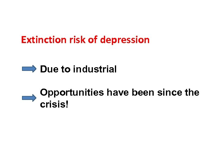 Extinction risk of depression Due to industrial Opportunities have been since the crisis!
