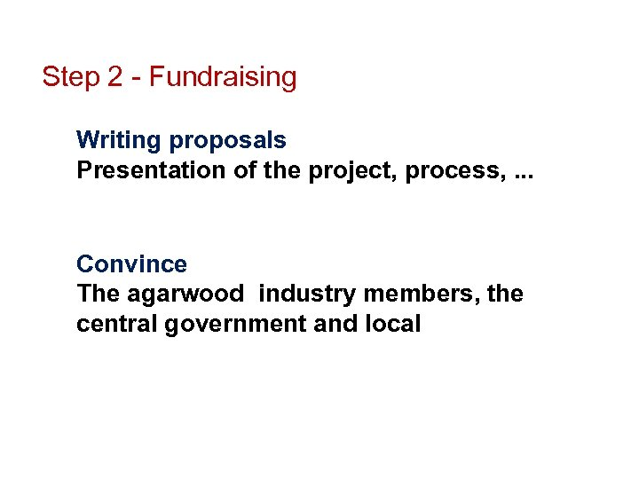 Step 2 - Fundraising Writing proposals Presentation of the project, process, . . .