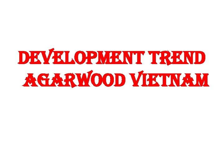 DEVELOPMENT TREND AGARWOOD VIETNAM
