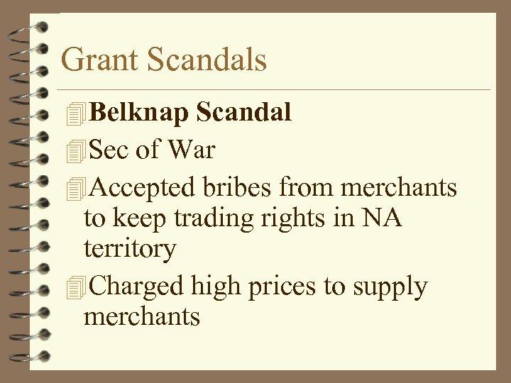 Grant Scandals 4 Belknap Scandal 4 Sec of War 4 Accepted bribes from merchants