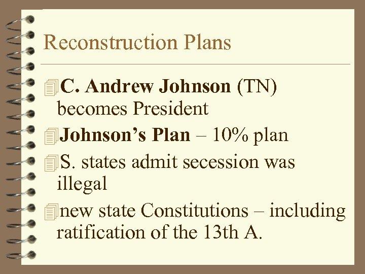 Reconstruction Plans 4 C. Andrew Johnson (TN) becomes President 4 Johnson's Plan – 10%