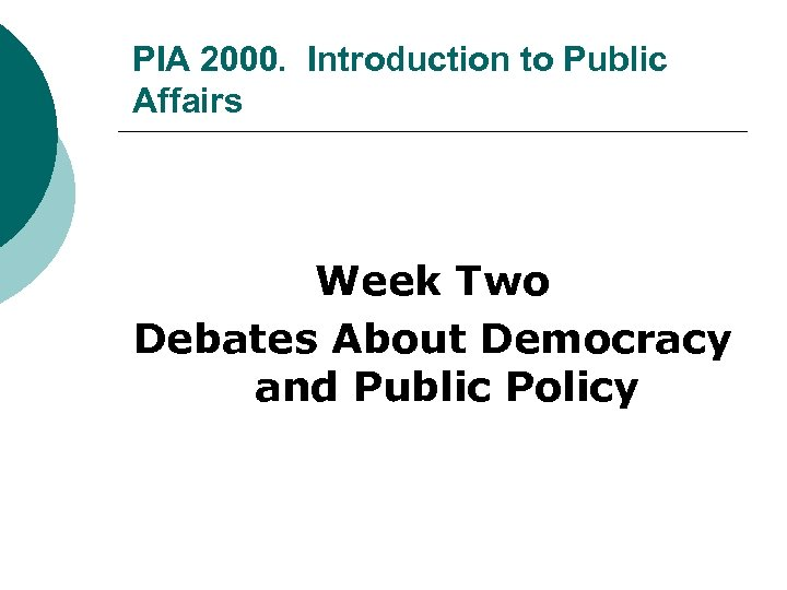 PIA 2000. Introduction to Public Affairs Week Two Debates About Democracy and Public Policy