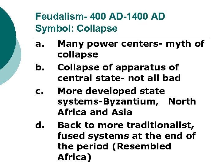 Feudalism- 400 AD-1400 AD Symbol: Collapse a. b. c. d. Many power centers- myth