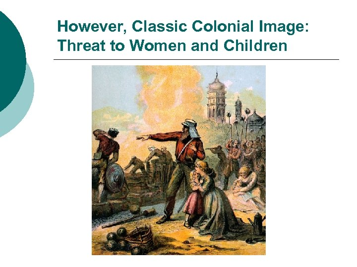 However, Classic Colonial Image: Threat to Women and Children