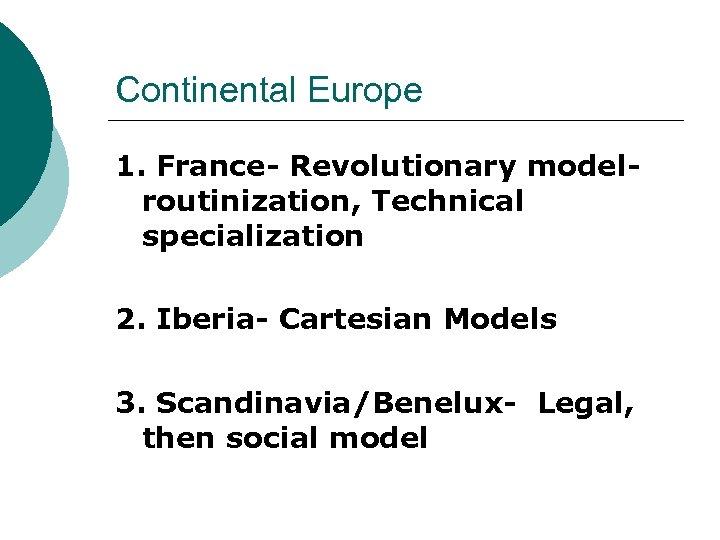Continental Europe 1. France- Revolutionary modelroutinization, Technical specialization 2. Iberia- Cartesian Models 3. Scandinavia/Benelux-