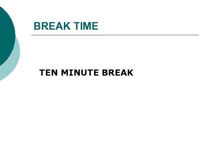 BREAK TIME TEN MINUTE BREAK