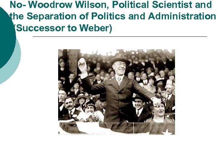 No- Woodrow Wilson, Political Scientist and the Separation of Politics and Administration ((Successor to