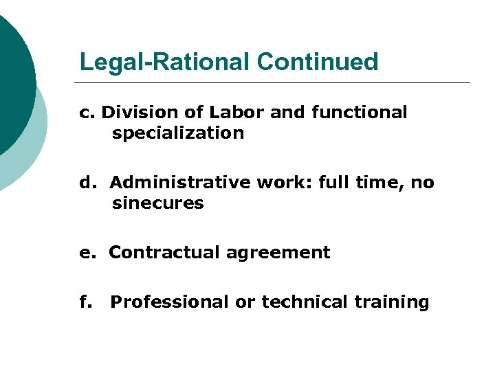 Legal-Rational Continued c. Division of Labor and functional specialization d. Administrative work: full time,