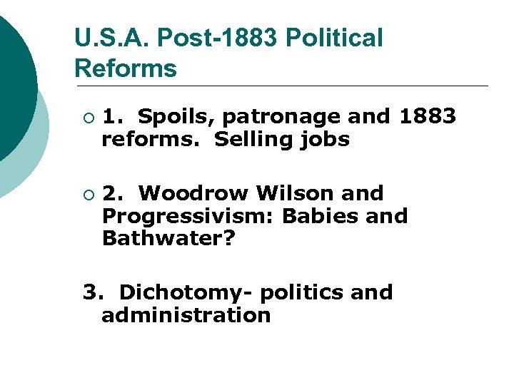U. S. A. Post-1883 Political Reforms ¡ ¡ 1. Spoils, patronage and 1883 reforms.