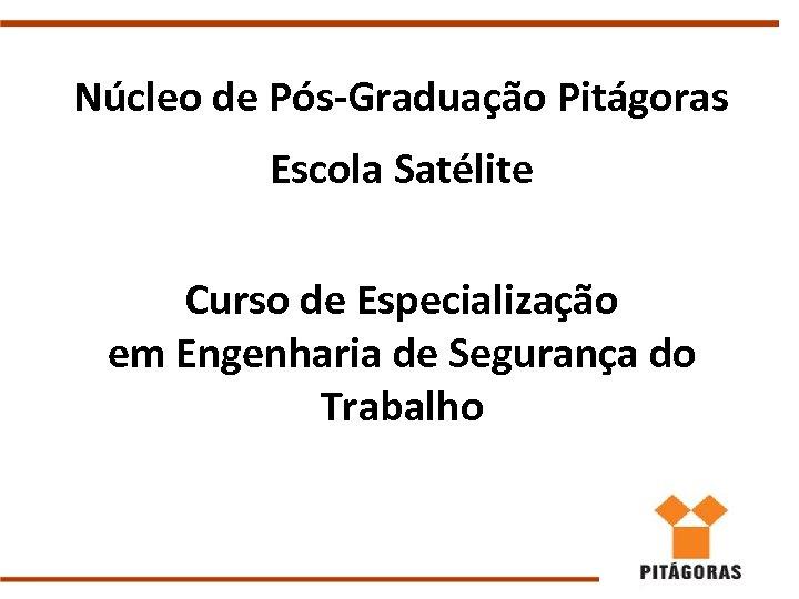 Núcleo de Pós-Graduação Pitágoras Escola Satélite Curso de Especialização em Engenharia de Segurança do