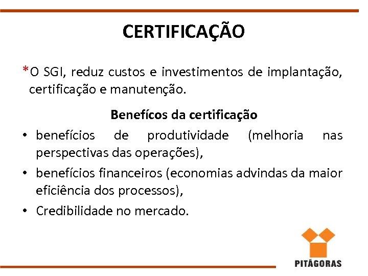 CERTIFICAÇÃO *O SGI, reduz custos e investimentos de implantação, certificação e manutenção. Benefícos da