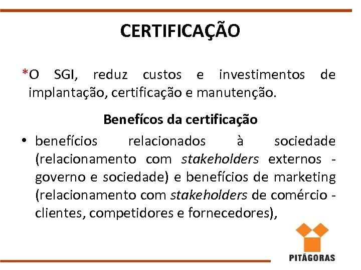 CERTIFICAÇÃO *O SGI, reduz custos e investimentos implantação, certificação e manutenção. de Benefícos da