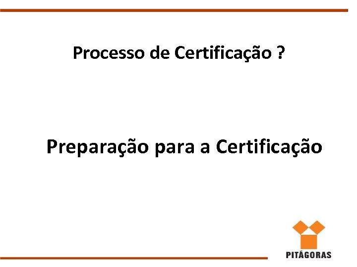 Processo de Certificação ? Preparação para a Certificação