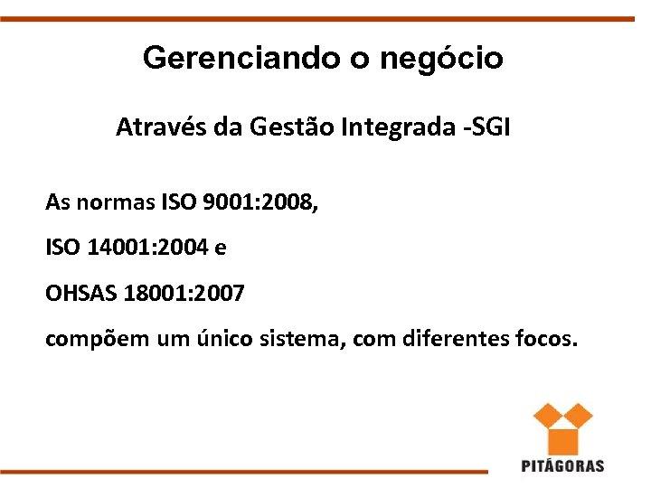 Gerenciando o negócio Através da Gestão Integrada -SGI As normas ISO 9001: 2008, ISO