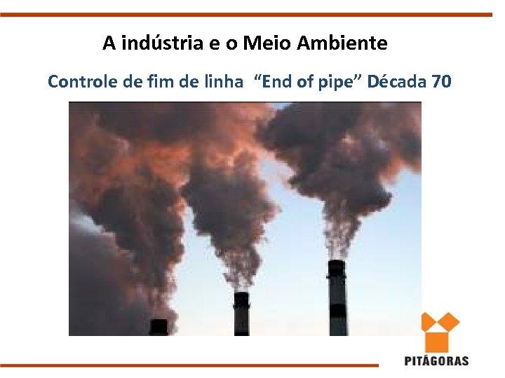 """A indústria e o Meio Ambiente Controle de fim de linha """"End of pipe"""""""