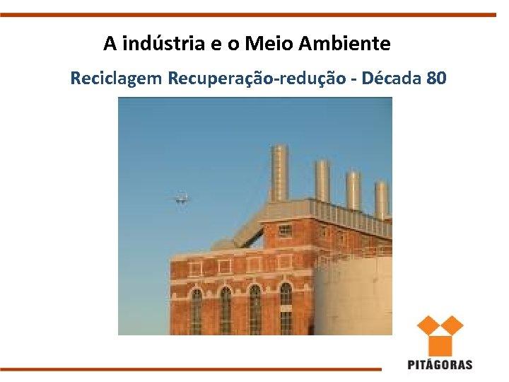 A indústria e o Meio Ambiente Reciclagem Recuperação-redução - Década 80