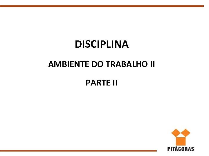 DISCIPLINA AMBIENTE DO TRABALHO II PARTE II