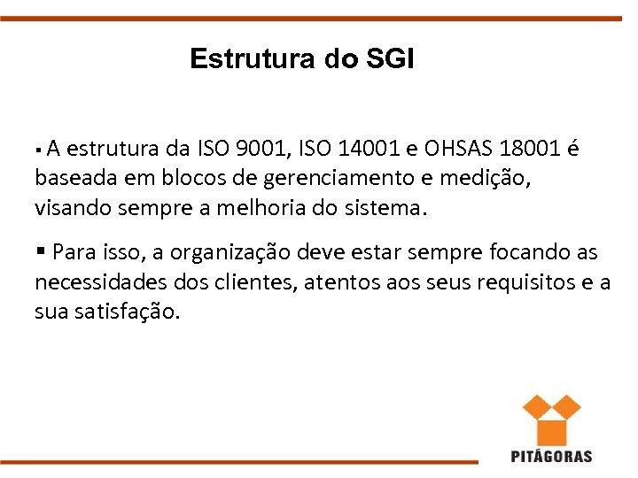 Estrutura do SGI §A estrutura da ISO 9001, ISO 14001 e OHSAS 18001 é