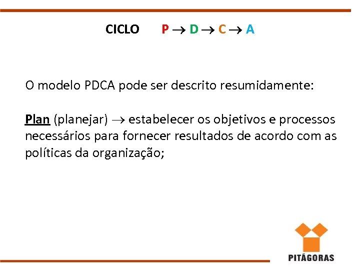 CICLO P D C A O modelo PDCA pode ser descrito resumidamente: Plan (planejar)