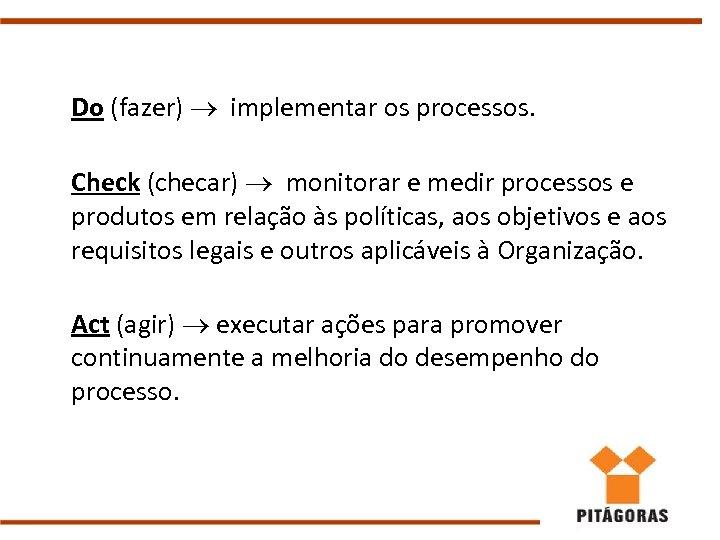 Do (fazer) implementar os processos. Check (checar) monitorar e medir processos e produtos em