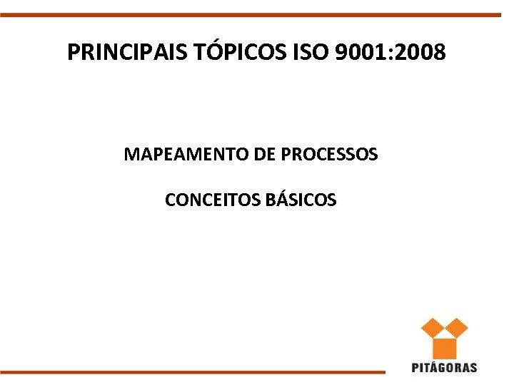 PRINCIPAIS TÓPICOS ISO 9001: 2008 MAPEAMENTO DE PROCESSOS CONCEITOS BÁSICOS